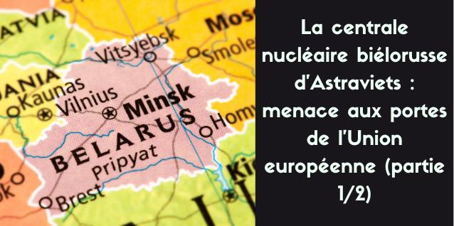 La centrale nucléaire biélorusse d'Astraviets : menace aux portes de l'Union européenne (2 parties)