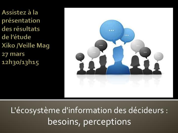 """MIS2014. 27 mars - 12h30/13h15 Avant-Première """"ETUDE """" L'écosystème d'information des DECIDEURS : besoins, perceptions"""""""
